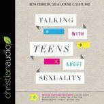 Talking with Teens about Sexuality Critical Conversations about Social Media, Gender Identity, Same-Sex Attraction, Pornography, Purity, Dating, Etc., EdD Robinson