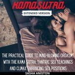 Kama Sutra Extended Version The Practical Guide to Mind-Blowing Orgasms with The Kama Sutra, Tantric Sex Teachings and Climax Enhancing Sex Positions, Sasha Aniston