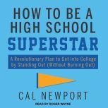 How to Be a High School Superstar A Revolutionary Plan to Get into College by Standing Out (Without Burning Out), Cal Newport