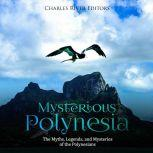 Mysterious Polynesia: The Myths, Legends, and Mysteries of the Polynesians, Charles River Editors