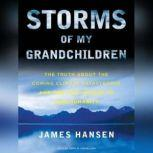 Storms of My Grandchildren The Truth about the Coming Climate Catastrophe and Our Last Chance to Save Humanity, James Hansen