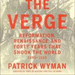 The Verge Reformation, Renaissance, and Forty Years that Shook the World, Patrick Wyman