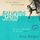 Believing Jesus Are You Willing to Risk Everything? A Journey Through the Book of Acts, Lisa Harper
