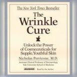The Wrinkle Cure Unlock the Power of Cosmeceuticals for Supple, Youthful Skin, Nicholas Perricone