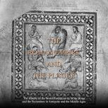 Roman Empire and the Plague, The: The History of the Worst Pandemics to Strike Rome and the Byzantines in Antiquity and the Middle Ages, Charles River Editors