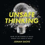 Unsafe Thinking How to be Nimble and Bold When You Need It Most, Jonah Sachs