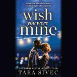 Wish You Were Mine A heart-wrenching story about first loves and second chances, Tara Sivec