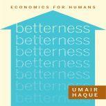Betterness Economics for Humans, Umair Haque