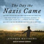 The Day the Nazis Came The True Story of a Childhood Journey to the Dark Heart of a German Prison Camp, Stephen Matthews