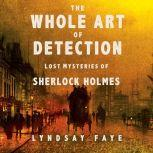 The Whole Art of Detection Lost Mysteries of Sherlock Holmes, Lyndsay Faye