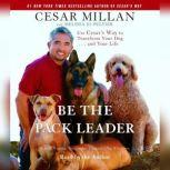 Be the Pack Leader Use Cesar's Way to Transform Your Dog . . . and Your Life, Cesar Millan