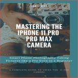 Mastering the iPhone 11 Pro and Pro Max Camera Smart Phone Photography Taking Pictures like a Pro Even as a Beginner, James Nino
