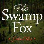 The Swamp Fox How Francis Marion Saved the American Revolution, John Oller