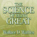 The Science of Being Great The Secret to Real Power and Personal Achievement, Wallace D Wattles