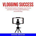 Vlogging Success The Essential Guide on Vlogging, Learn the Ins and Outs of Creating and Establising a Successful Vlog, Ariana Briscoe