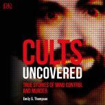 Cults Uncovered True Stories of Mind Control and Murder, Emily G. Thompson