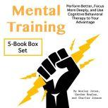 Mental Training Perform Better, Focus More Deeply, and Use Cognitive Behavioral Therapy to Your Advantage, Wesley Jones