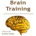 Brain Training Learn Faster, Remember More, and Improve Your Memory Faster, Adrian Tweeley