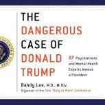 The Dangerous Case of Donald Trump 27 Psychiatrists and Mental Health Experts Assess a President, Bandy X. Lee