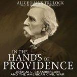 In the Hands of Providence Joshua L. Chamberlain and the American Civil War, Alice Rains Trulock