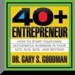 The Forty-Plus Entrepreneur How to Start a Successful Business in Your 40's, 50's and Beyond, Gary Goodman