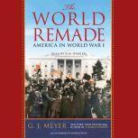 The World Remade America in World War I, G. J. Meyer