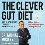 The Clever Gut Diet How to Revolutionize Your Body from the Inside Out, Dr. Michael Mosley