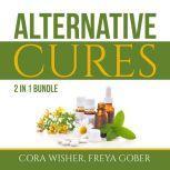 Alternative Cures Bundle: 2 in 1 Bundle, Natural Cures and Alternative Medicine, Cora Wisher and Freya Gober