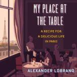 My Place at the Table A Recipe for a Delicious Life in Paris, Alexander Lobrano