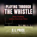 Playing through the Whistle Steel, Football, and an American Town, S. L.  Price