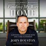 Finding My Way Home A Journey to Discover Hope and a Life of Purpose, John Houston