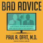 Bad Advice Or Why Celebrities, Politicians, and Activists Aren't Your Best Source of Health Information, MD Offit