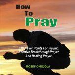 How To Pray: 310 Prayer Points For Praying Effective Breakthrough Prayer And Healing Prayer, Moses Omojola
