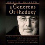 A Generous Orthodoxy Why I am a missional, evangelical, post/protestant, liberal/conservative, mystical/poetic, biblical, charismatic/contemplative, fundamentalist/calvinist, anabaptist/anglican, methodist, catholic, green, incarnational, depressed-yet-hopeful, emergent, unfi, Brian D. McLaren