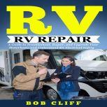 Rv Living:Rv Repair A Guide to Troubleshoot, Repair, and Upgrade Your Motorhome and Understand RV Electrical Safety, Bob Cliff