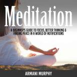 Meditation A Beginner's Guide to Focus, Better Thinking & Finding Peace In A World of Notifications, Armani Murphy