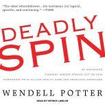 Deadly Spin An Insurance Company Insider Speaks Out on How Corporate PR Is Killing Health Care and Deceiving Americans, Wendell Potter