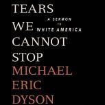 Tears We Cannot Stop A Sermon to White America, Michael Eric Dyson