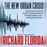 The New Urban Crisis How Our Cities are Increasing Inequality, Deepening Segregation, and Failing the Middle ClassAnd What We Can Do about It, Richard Florida