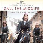 Call the Midwife A Memoir of Birth, Joy, and Hard Times, Jennifer Worth