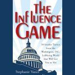 The Influence Game 50 Insider Tactics from the Washington D.C. Lobbying World that Will Get You to Yes, Stephanie Vance
