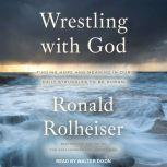 Wrestling with God Finding Hope and Meaning in Our Daily Struggles to Be Human, Ronald Rolheiser