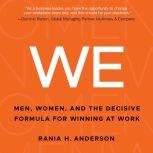 WE Men, Women, and the Decisive Formula for Winning at Work, Rania H. Anderson