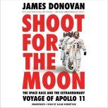 Shoot for the Moon The Space Race and the Extraordinary Voyage of Apollo 11, James Donovan