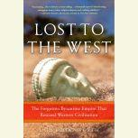 Lost to the West The Forgotten Byzantine Empire That Rescued Western Civilization, Lars Brownworth