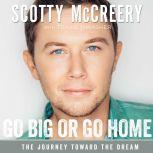 Go Big or Go Home The Journey Toward the Dream, Scotty McCreery