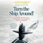 Turn the Ship Around! A True Story of Turning Followers into Leaders, L. David Marquet