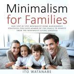 Minimalism for Families Easy Step by Step Minimalist Home Management Strategies for Each Member of the Family to Benefit from the Minimalist Living Lifestyle, Ito Watanabe