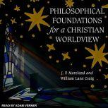 Philosophical Foundations for a Christian Worldview 2nd Edition, William Lane Craig