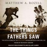 The Things Our Fathers Saw The Untold Stories of the World War II Generation from Hometown, USA - Voices of the Pacific Theater, Matthew A. Rozell